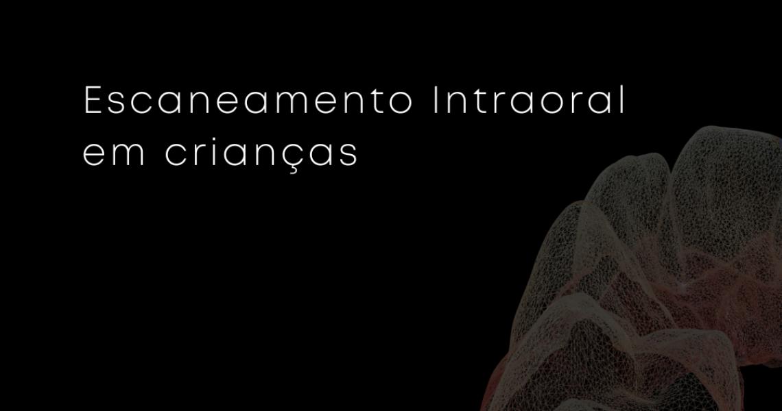 A importância do escaneamento intraoral infantil (3)